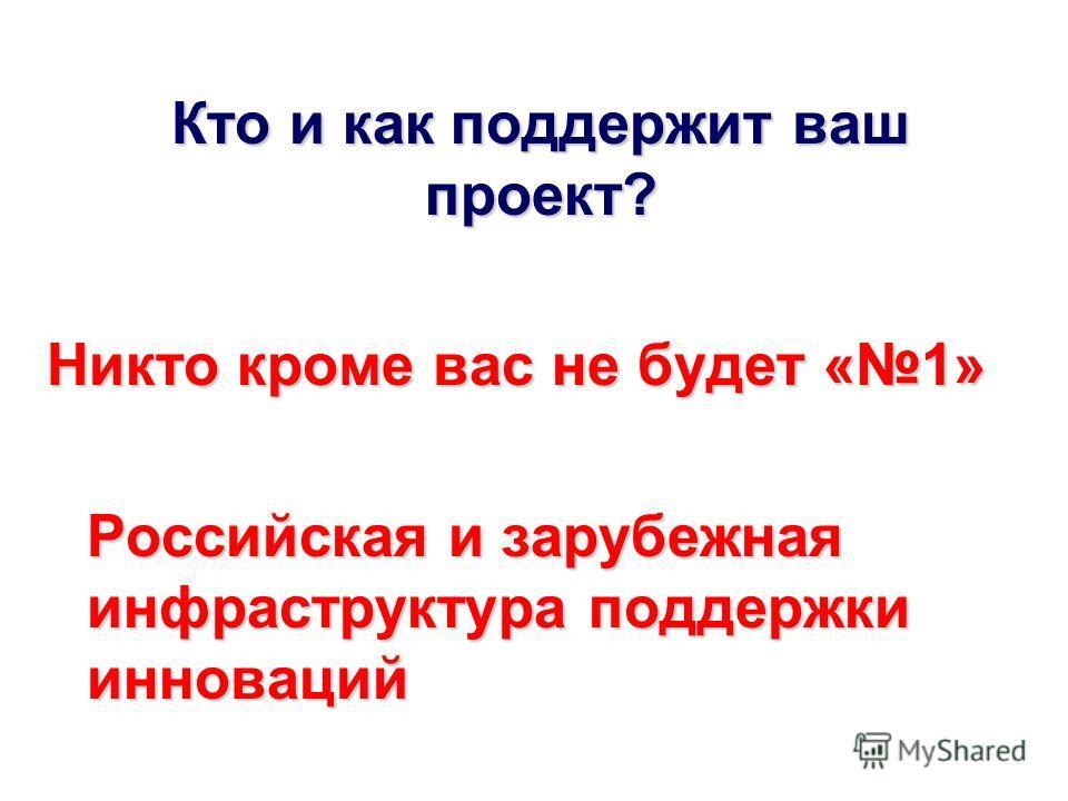 Кто и как поддержит ваш проект? Никто кроме вас не будет «1» Российская и зарубежная инфраструктура поддержки инноваций