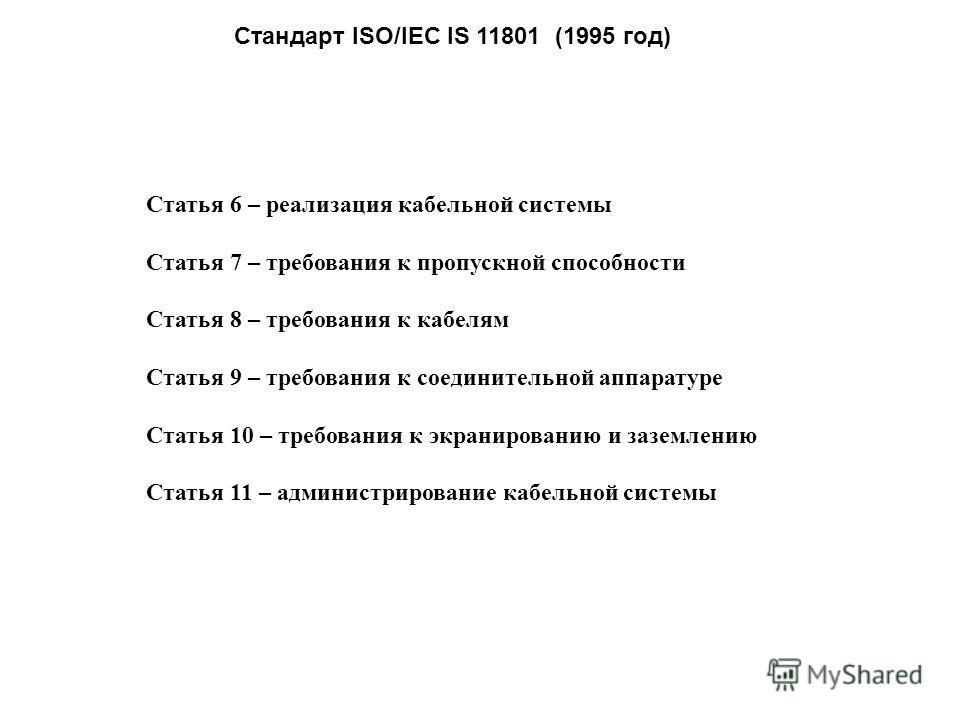 Стандарт ISO/IEC IS 11801 (1995 год) Статья 6 – реализация кабельной системы Статья 7 – требования к пропускной способности Статья 8 – требования к кабелям Статья 9 – требования к соединительной аппаратуре Статья 10 – требования к экранированию и заз