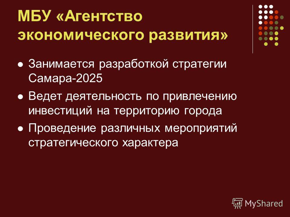 МБУ «Агентство экономического развития» Занимается разработкой стратегии Самара-2025 Ведет деятельность по привлечению инвестиций на территорию города Проведение различных мероприятий стратегического характера