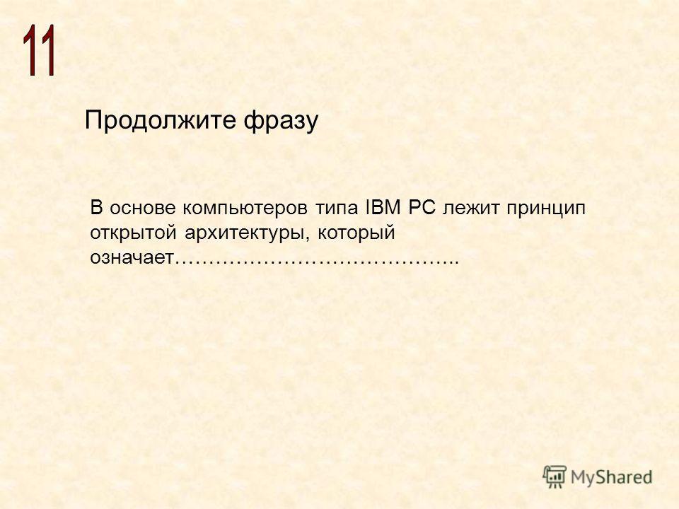 Продолжите фразу В основе компьютеров типа IBM PC лежит принцип открытой архитектуры, который означает…………………………………...