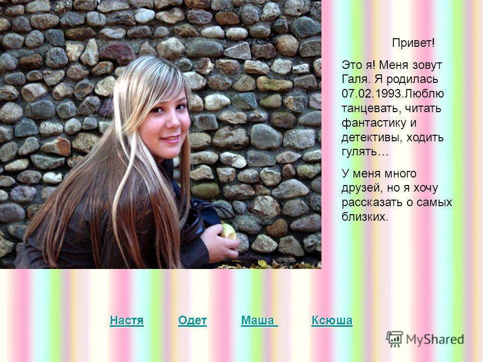 Привет! Это я! Меня зовут Галя. Я родилась 07.02.1993.Люблю танцевать, читать фантастику и детективы, ходить гулять… У меня много друзей, но я хочу рассказать о самых близких. Настя Одет Маша Ксюша Настя Одет Маша КсюшаНастяОдетМаша КсюшаНастяОдетМаш