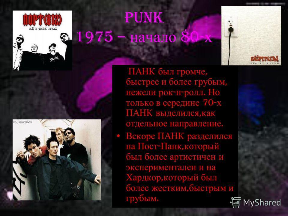 Punk 1975 – начало 80- х ПАНК был громче, быстрее и более грубым, нежели рок - н - ролл. Но только в середине 70- х ПАНК выделился, как отдельное направление. Вскоре ПАНК разделился на Пост - Панк, который был более артистичен и экспериментален и на