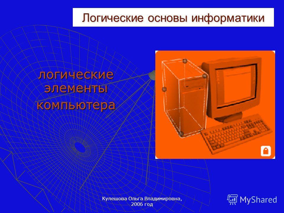 Кулешова Ольга Владимировна, 2006 год Логические основы информатики логические элементы компьютера