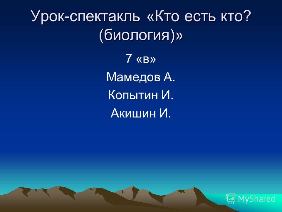 Урок-спектакль «Кто есть кто? (биология)» 7 «в» Мамедов А. Копытин И. Акишин И.