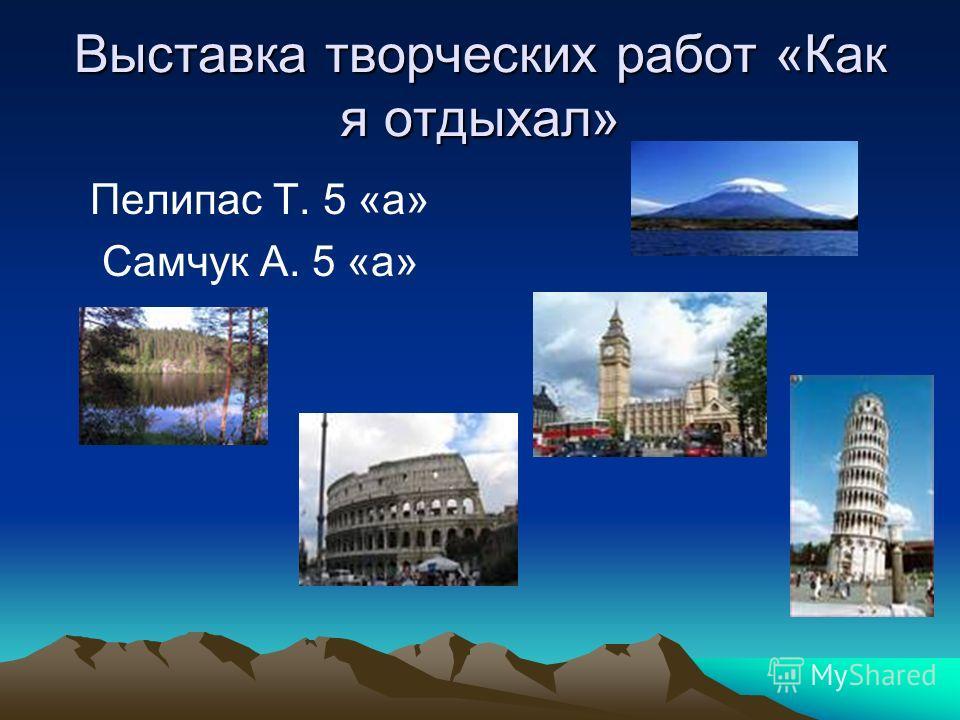 Выставка творческих работ «Как я отдыхал» Пелипас Т. 5 «а» Самчук А. 5 «а»