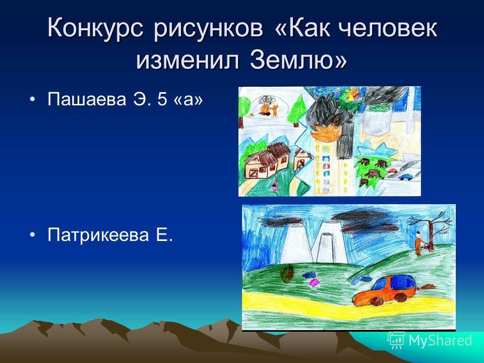 Конкурс рисунков «Как человек изменил Землю» Пашаева Э. 5 «а» Патрикеева Е.