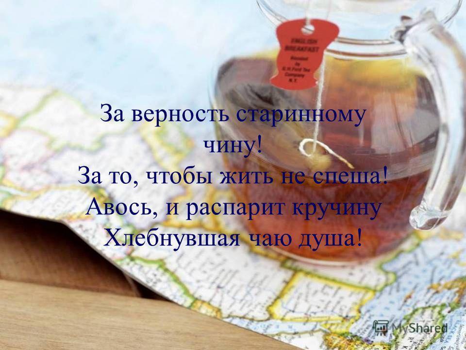 За верность старинному чину! За то, чтобы жить не спеша! Авось, и распарит кручину Хлебнувшая чаю душа!