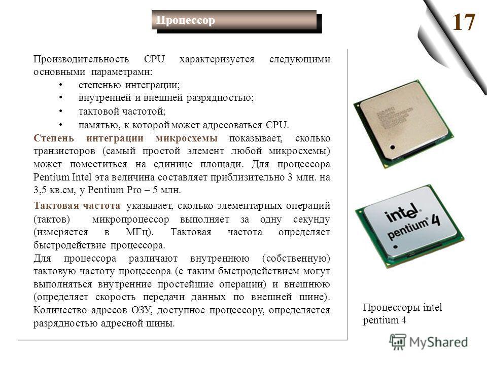 Производительность CPU характеризуется следующими основными параметрами: степенью интеграции; внутренней и внешней разрядностью; тактовой частотой; памятью, к которой может адресоваться CPU. Степень интеграции микросхемы показывает, сколько транзисто