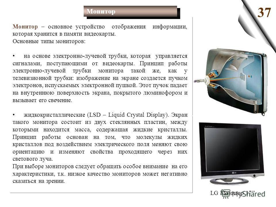 Монитор – основное устройство отображения информации, которая хранится в памяти видеокарты. Основные типы мониторов: на основе электронно-лучевой трубки, которая управляется сигналами, поступающими от видеокарты. Принцип работы электронно-лучевой тру
