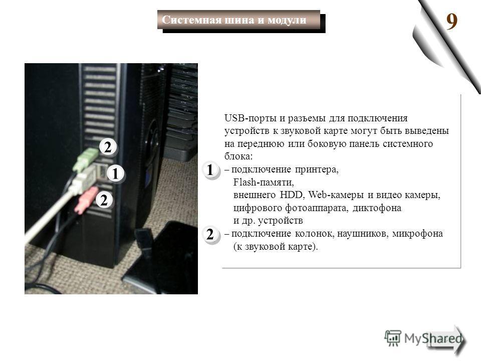 USB-порты и разъемы для подключения устройств к звуковой карте могут быть выведены на переднюю или боковую панель системного блока: – подключение принтера, Flash-памяти, внешнего HDD, Web-камеры и видео камеры, цифрового фотоаппарата, диктофона и др.