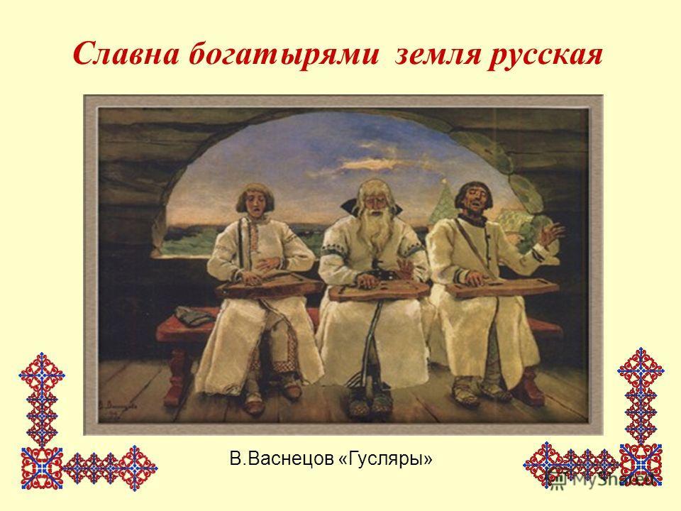 Славна богатырями земля русская В.Васнецов «Гусляры»