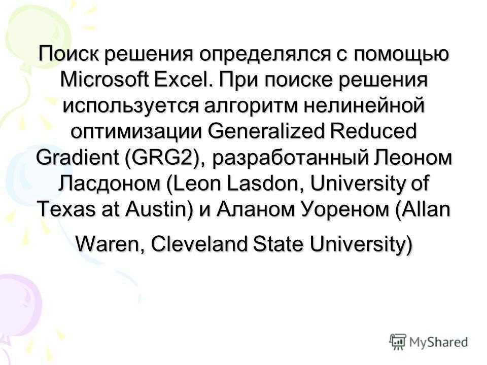 Поиск решения определялся с помощью Microsoft Excel. При поиске решения используется алгоритм нелинейной оптимизации Generalized Reduced Gradient (GRG2), разработанный Леоном Ласдоном (Leon Lasdon, University of Texas at Austin) и Аланом Уореном (All