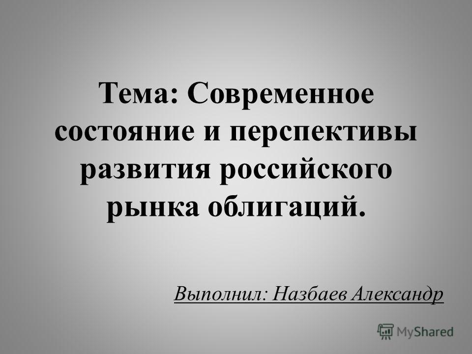 Тема: Современное состояние и перспективы развития российского рынка облигаций. Выполнил: Назбаев Александр