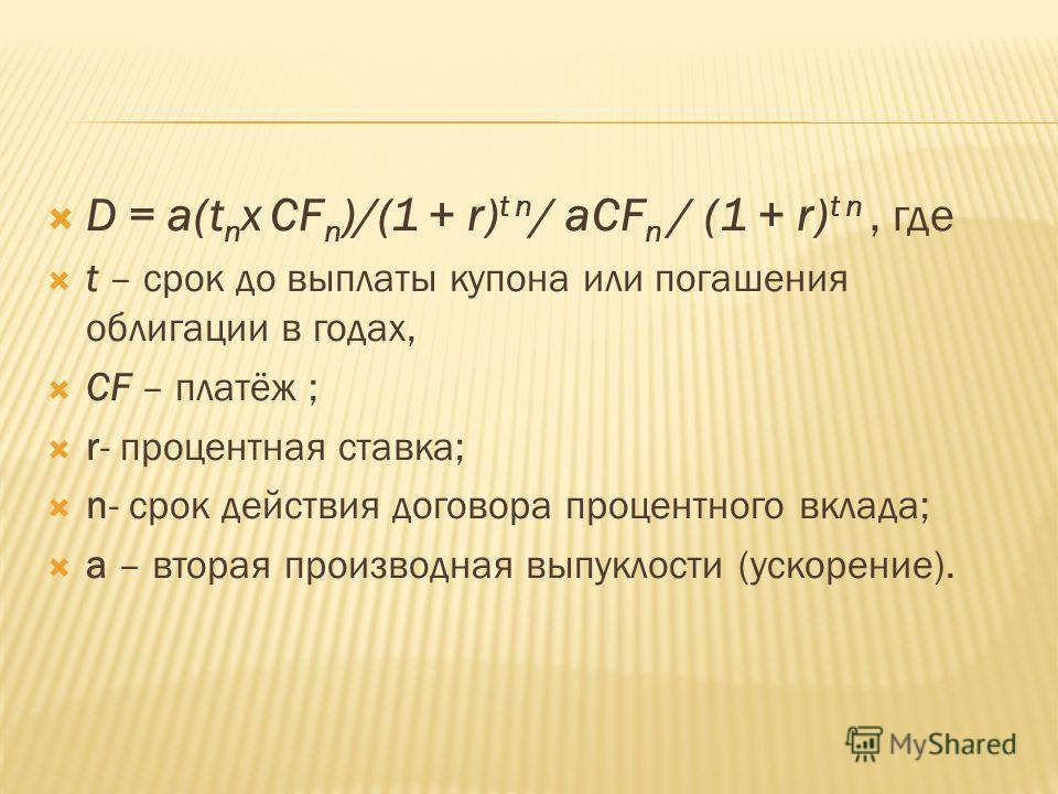 D = a(t n x CF n )/(1 + r) t n / aCF n / (1 + r) t n, где t – срок до выплаты купона или погашения облигации в годах, CF – платёж ; r- процентная ставка; n- срок действия договора процентного вклада; а – вторая производная выпуклости (ускорение).