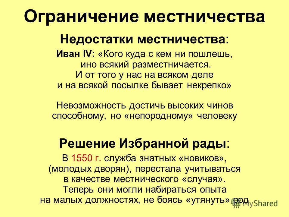 Ограничение местничества Недостатки местничества: Иван IV: «Кого куда с кем ни пошлешь, ино всякий разместничается. И от того у нас на всяком деле и на всякой посылке бывает некрепко» Невозможность достичь высоких чинов способному, но «непородному» ч