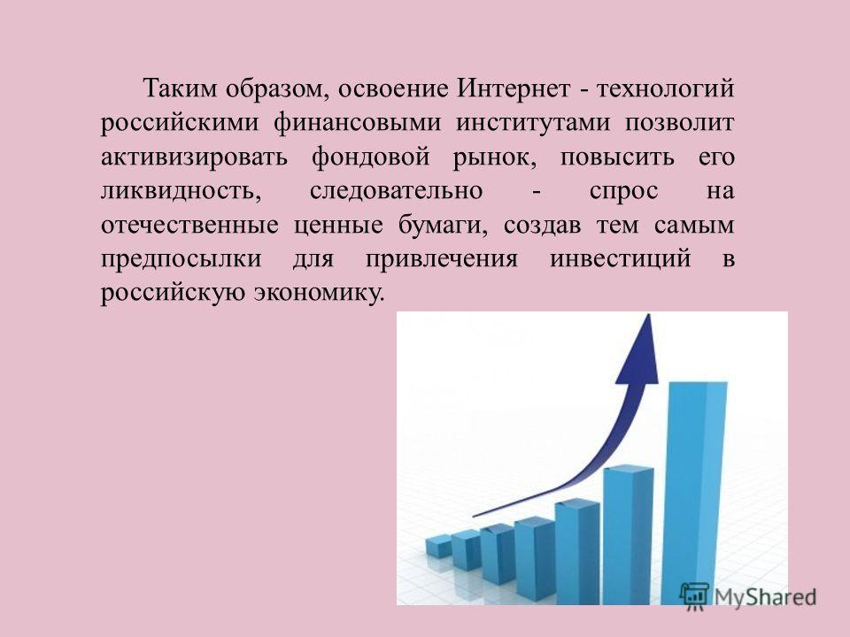 Таким образом, освоение Интернет - технологий российскими финансовыми институтами позволит активизировать фондовой рынок, повысить его ликвидность, следовательно - спрос на отечественные ценные бумаги, создав тем самым предпосылки для привлечения инв