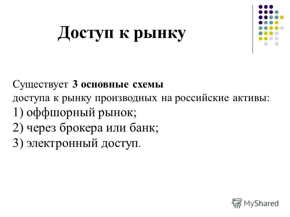 Доступ к рынку Существует 3 основные схемы доступа к рынку производных на российские активы: 1) оффшорный рынок; 2) через брокера или банк; 3) электронный доступ.