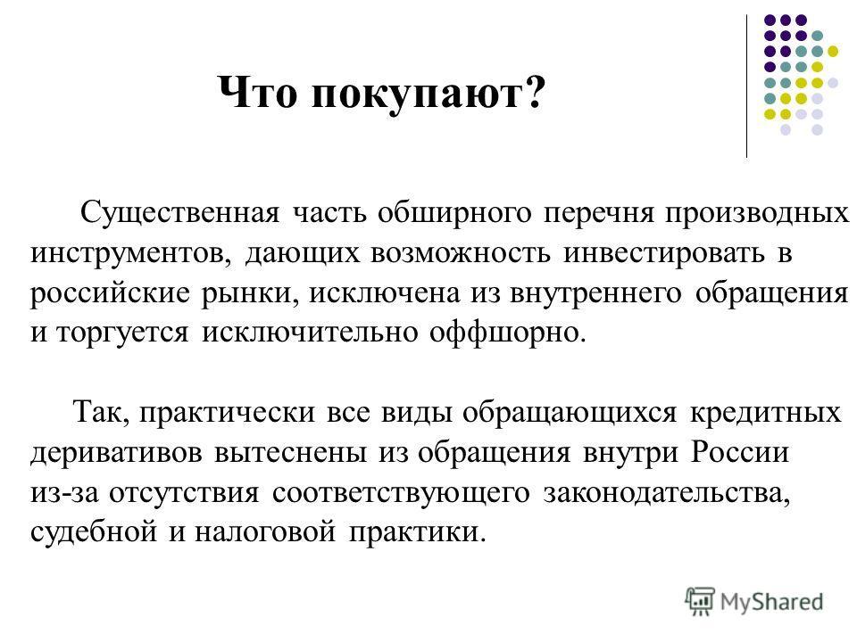Что покупают? Существенная часть обширного перечня производных инструментов, дающих возможность инвестировать в российские рынки, исключена из внутреннего обращения и торгуется исключительно оффшорно. Так, практически все виды обращающихся кредитных