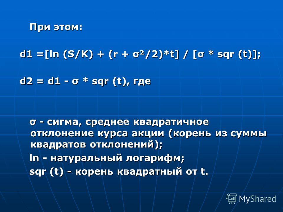 При этом: При этом: d1 =[ln (S/K) + (r + σ²/2)*t] / [σ * sqr (t)]; d2 = d1 - σ * sqr (t), где σ - сигма, среднее квадратичное отклонение курса акции (корень из суммы квадратов отклонений); σ - сигма, среднее квадратичное отклонение курса акции (корен