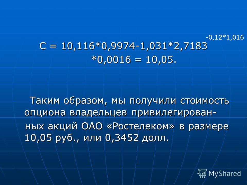 С = 10,116*0,9974-1,031*2,7183 *0,0016 = 10,05. *0,0016 = 10,05. Таким образом, мы получили стоимость опциона владельцев привилегирован- Таким образом, мы получили стоимость опциона владельцев привилегирован- ных акций ОАО «Ростелеком» в размере 10,0