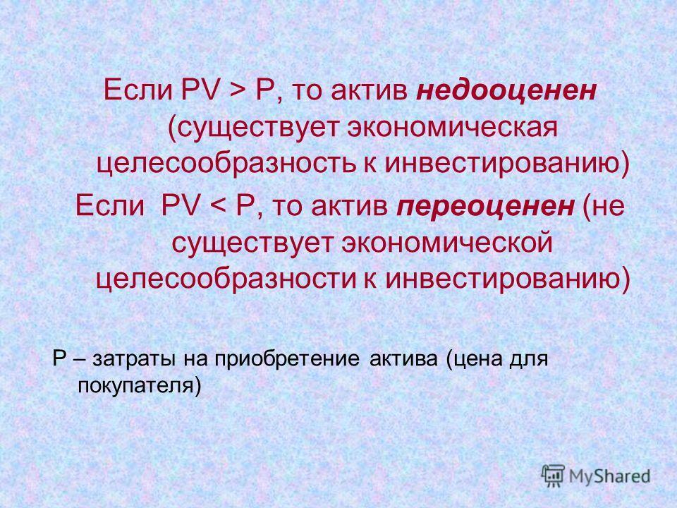 Если PV > Р, то актив недооценен (существует экономическая целесообразность к инвестированию) Если PV < Р, то актив переоценен (не существует экономической целесообразности к инвестированию) Р – затраты на приобретение актива (цена для покупателя)