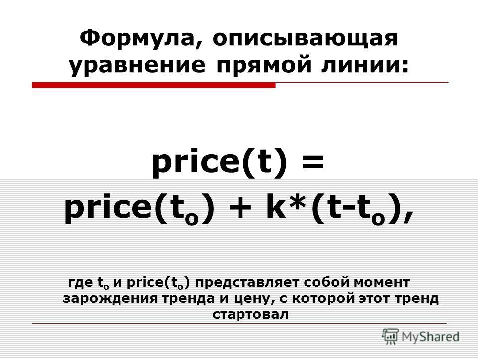 Формула, описывающая уравнение прямой линии: price(t) = price(t o ) + k*(t-t o ), где t o и price(t o ) представляет собой момент зарождения тренда и цену, с которой этот тренд стартовал