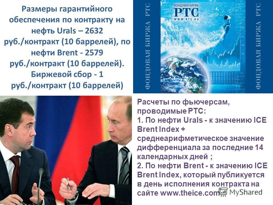 Размеры гарантийного обеспечения по контракту на нефть Urals – 2632 руб./контракт (10 баррелей), по нефти Brent - 2579 руб./контракт (10 баррелей). Биржевой сбор - 1 руб./контракт (10 баррелей) Расчеты по фьючерсам, проводимые РТС: 1. По нефти Urals