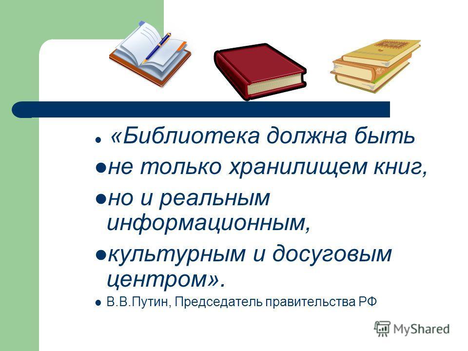«Библиотека должна быть не только хранилищем книг, но и реальным информационным, культурным и досуговым центром». В.В.Путин, Председатель правительства РФ