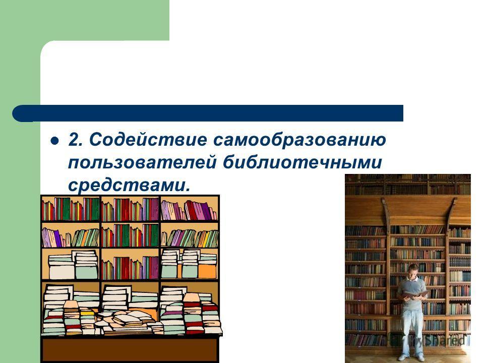 2. Содействие самообразованию пользователей библиотечными средствами.