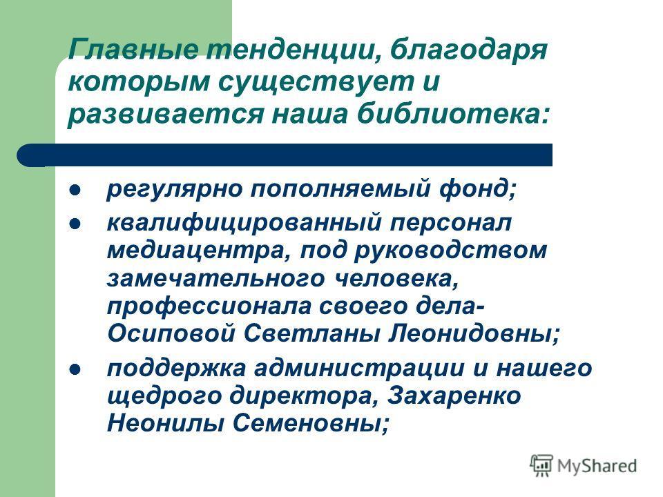 Главные тенденции, благодаря которым существует и развивается наша библиотека: регулярно пополняемый фонд; квалифицированный персонал медиацентра, под руководством замечательного человека, профессионала своего дела- Осиповой Светланы Леонидовны; подд