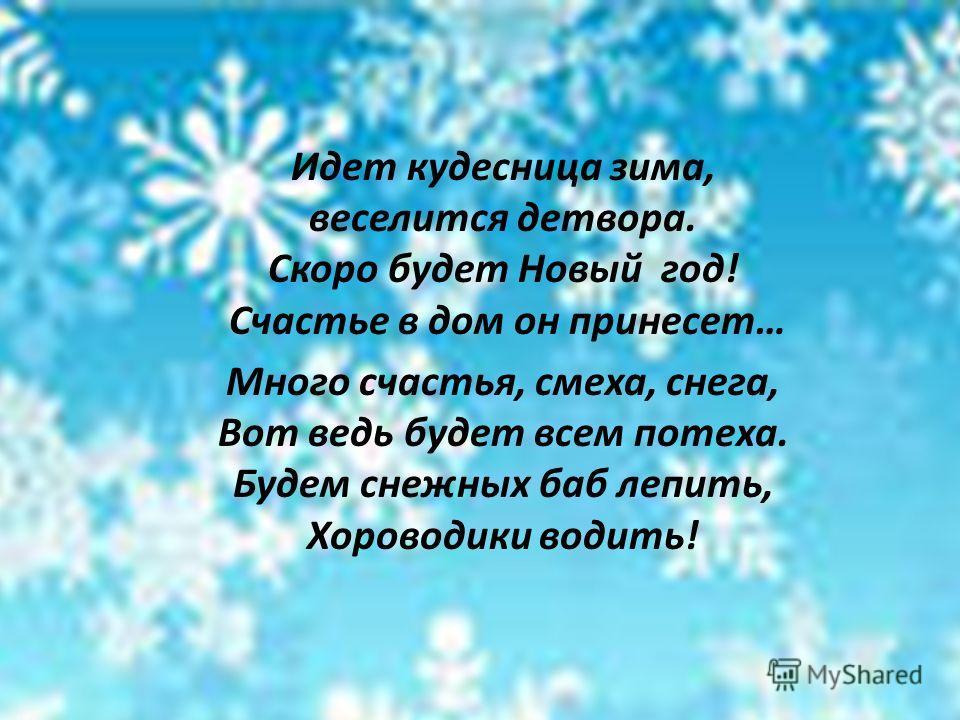 Идет кудесница зима, веселится детвора. Скоро будет Новый год! Счастье в дом он принесет… Много счастья, смеха, снега, Вот ведь будет всем потеха. Будем снежных баб лепить, Хороводики водить!