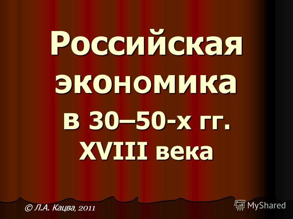 Российская эко но мика в 30–50-х гг. XVIII века © Л.А. Кацва, 2011