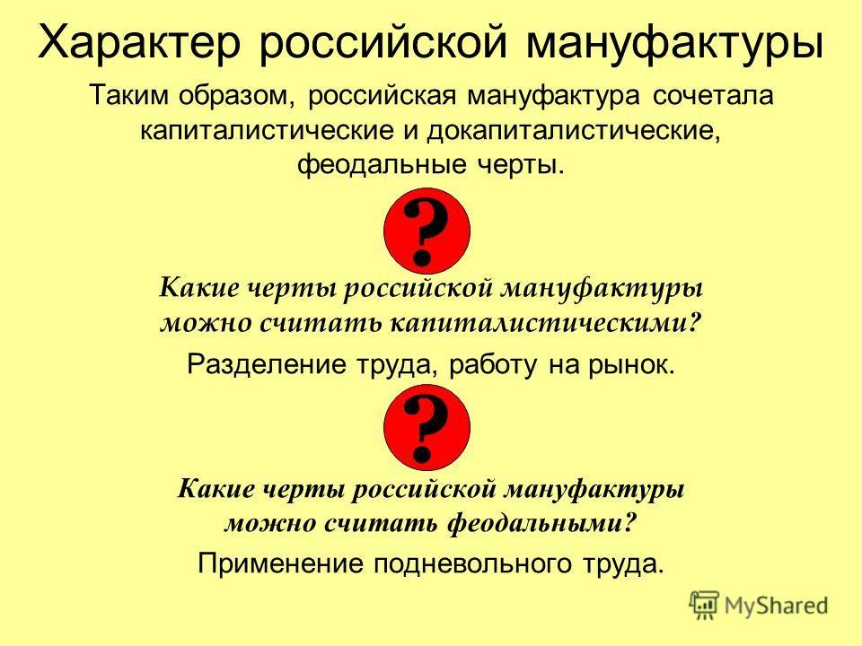 Характер российской мануфактуры Таким образом, российская мануфактура сочетала капиталистические и докапиталистические, феодальные черты. Какие черты российской мануфактуры можно считать капиталистическими ? Разделение труда, работу на рынок. Какие ч