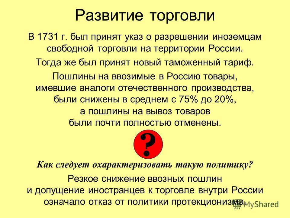 Развитие торговли В 1731 г. был принят указ о разрешении иноземцам свободной торговли на территории России. Тогда же был принят новый таможенный тариф. Пошлины на ввозимые в Россию товары, имевшие аналоги отечественного производства, были снижены в с