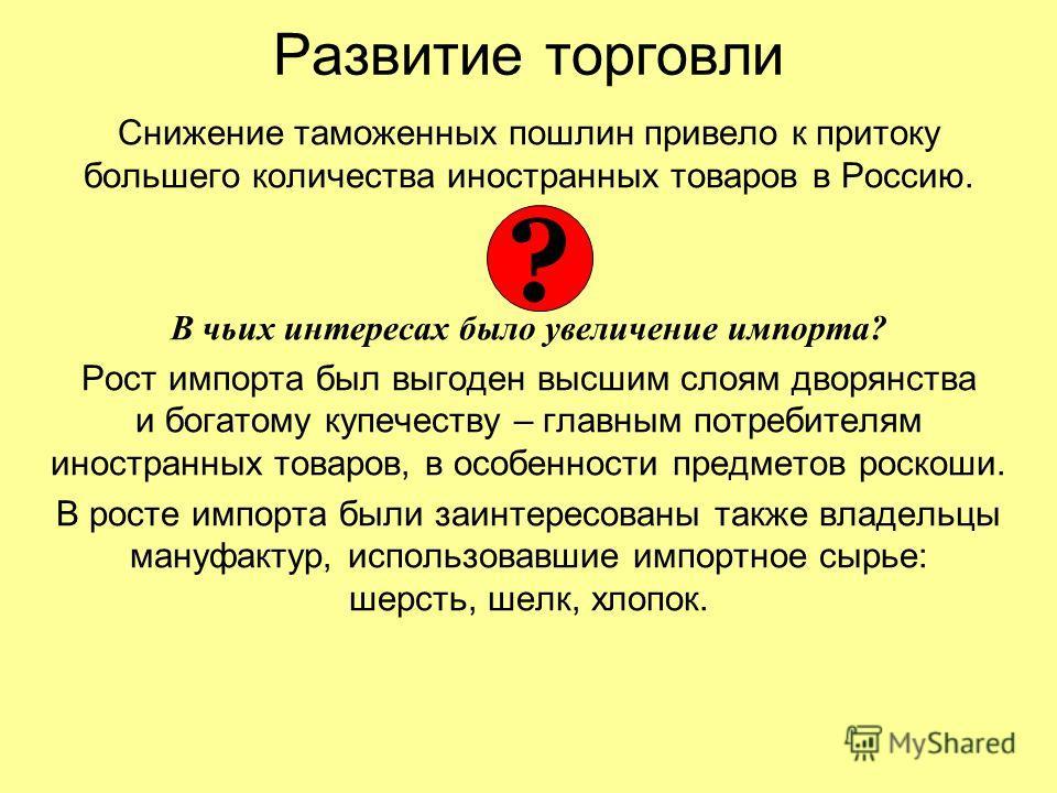Развитие торговли Снижение таможенных пошлин привело к притоку большего количества иностранных товаров в Россию. В чьих интересах было увеличение импорта? Рост импорта был выгоден высшим слоям дворянства и богатому купечеству – главным потребителям и
