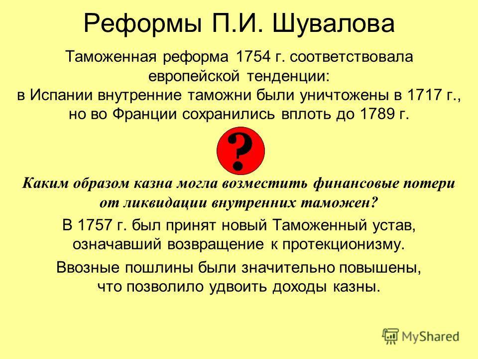 Реформы П.И. Шувалова Таможенная реформа 1754 г. соответствовала европейской тенденции: в Испании внутренние таможни были уничтожены в 1717 г., но во Франции сохранились вплоть до 1789 г. Каким образом казна могла возместить финансовые потери от ликв