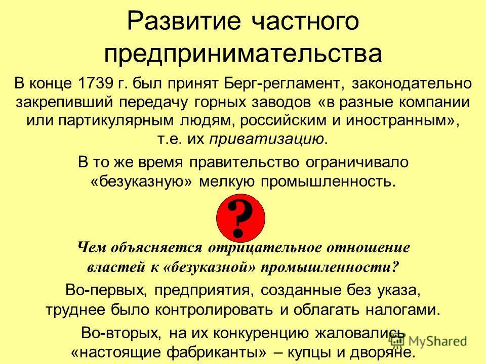 Развитие частного предпринимательства В конце 1739 г. был принят Берг-регламент, законодательно закрепивший передачу горных заводов «в разные компании или партикулярным людям, российским и иностранным», т.е. их приватизацию. В то же время правительст