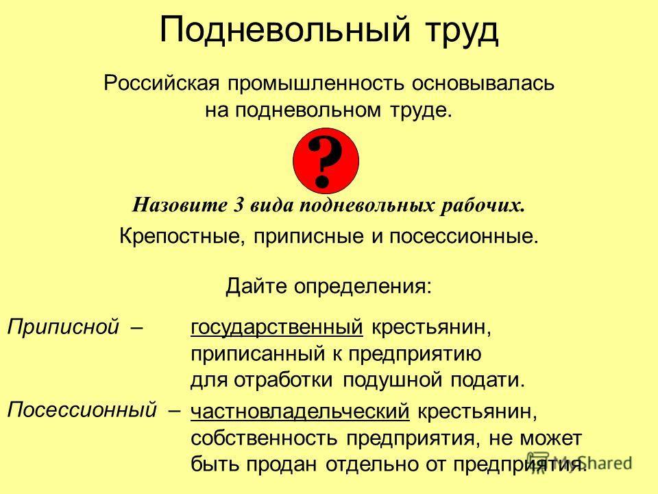 Подневольный труд Российская промышленность основывалась на подневольном труде. Назовите 3 вида подневольных рабочих. Крепостные, приписные и посессионные. Дайте определения: ? Приписной –государственный крестьянин, приписанный к предприятию для отра