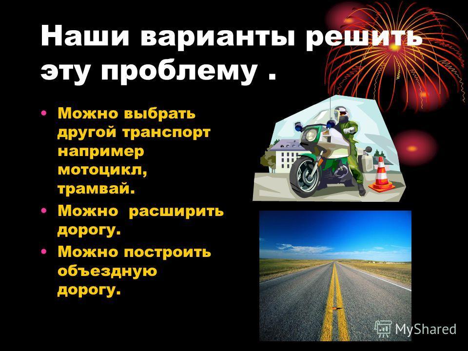 Наши варианты решить эту проблему. Можно выбрать другой транспорт например мотоцикл, трамвай. Можно расширить дорогу. Можно построить объездную дорогу.