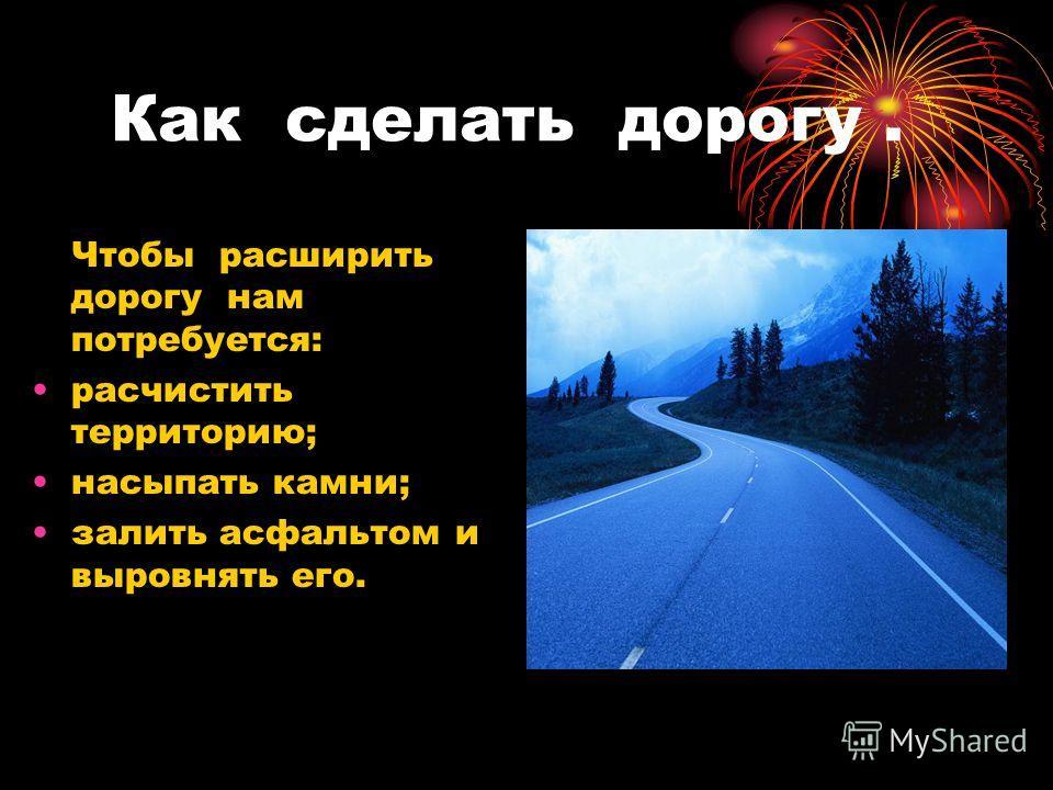 Как сделать дорогу. Чтобы расширить дорогу нам потребуется: расчистить территорию; насыпать камни; залить асфальтом и выровнять его.