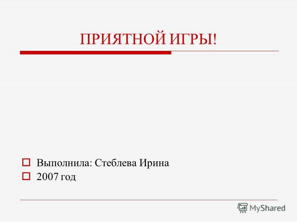 ПРИЯТНОЙ ИГРЫ! Выполнила: Стеблева Ирина 2007 год