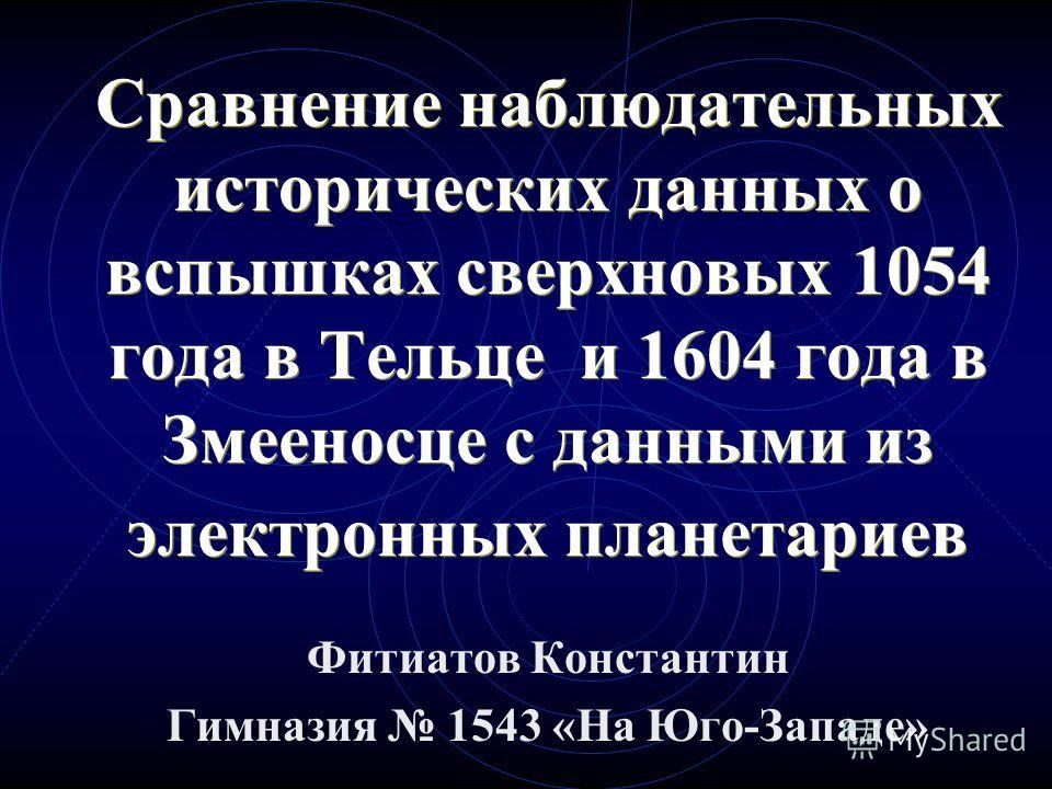 Сравнение наблюдательных исторических данных о вспышках сверхновых 1054 года в Тельце и 1604 года в Змееносце с данными из электронных планетариев Фитиатов Константин Гимназия 1543 «На Юго-Западе»