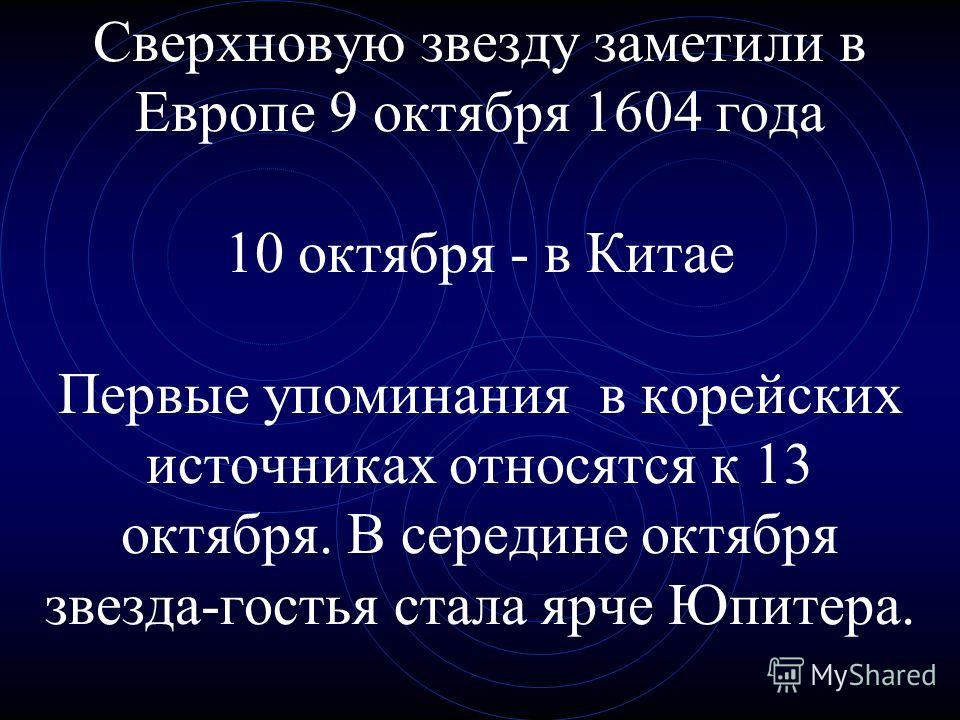 Сверхновую звезду заметили в Европе 9 октября 1604 года 10 октября - в Китае Первые упоминания в корейских источниках относятся к 13 октября. В середине октября звезда-гостья стала ярче Юпитера.