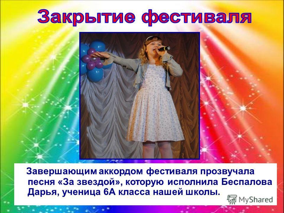 Завершающим аккордом фестиваля прозвучала песня «За звездой», которую исполнила Беспалова Дарья, ученица 6А класса нашей школы.