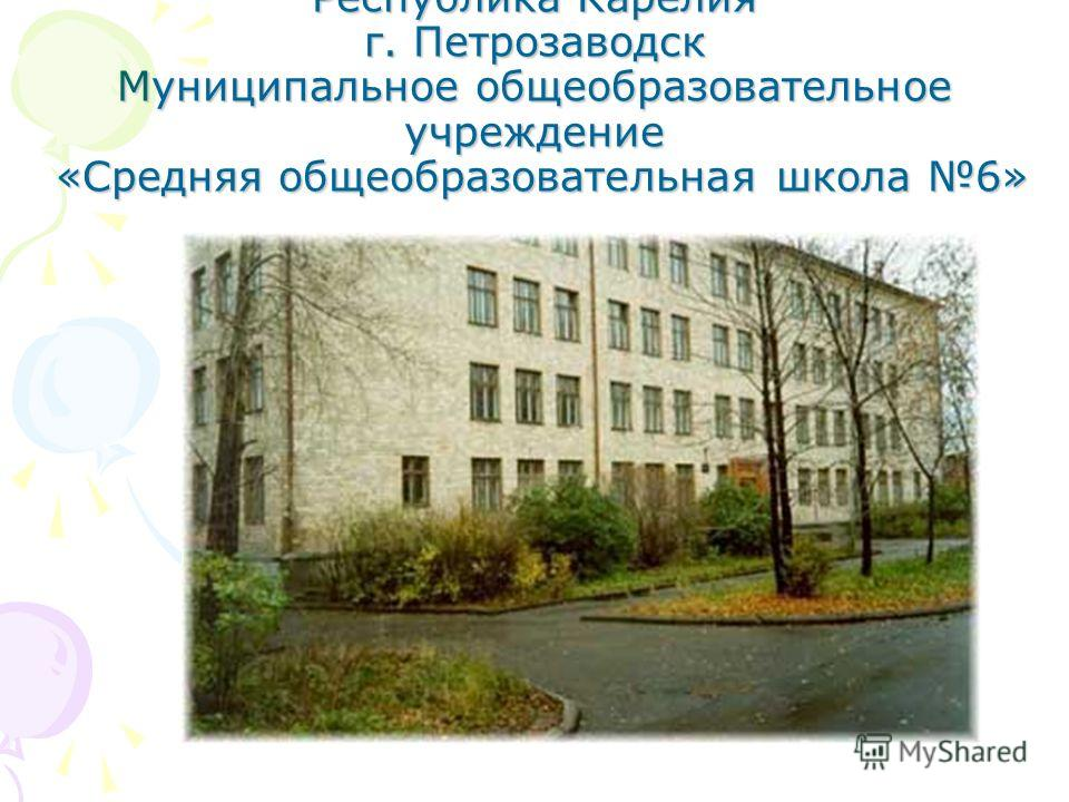 Республика Карелия г. Петрозаводск Муниципальное общеобразовательное учреждение «Средняя общеобразовательная школа 6»