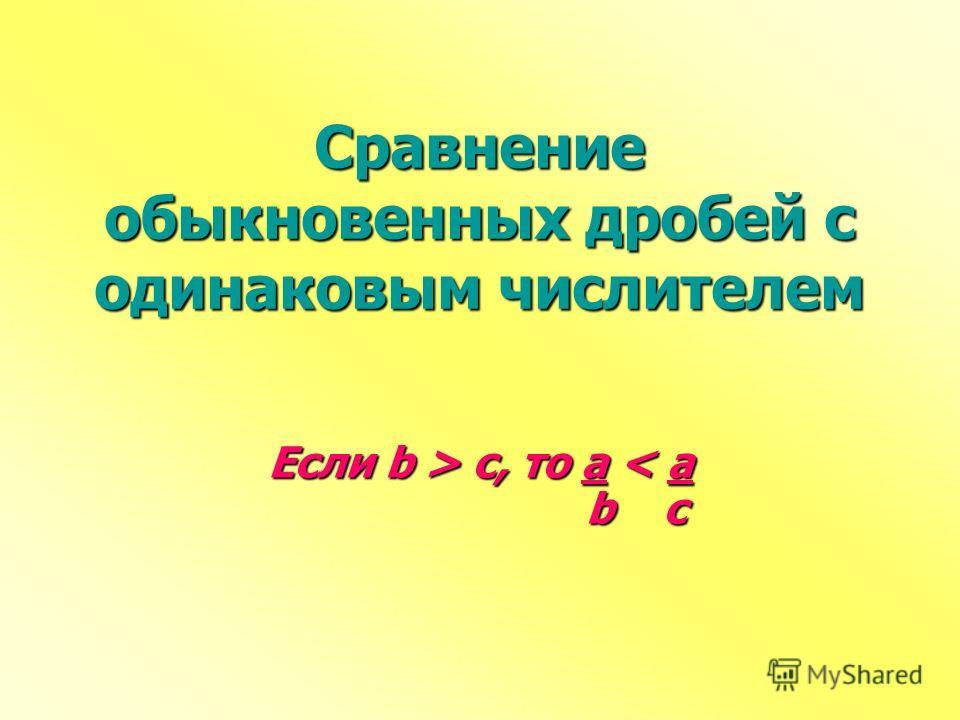 Сравнение обыкновенных дробей с одинаковым числителем Если b > c, то a c, то a < a b c