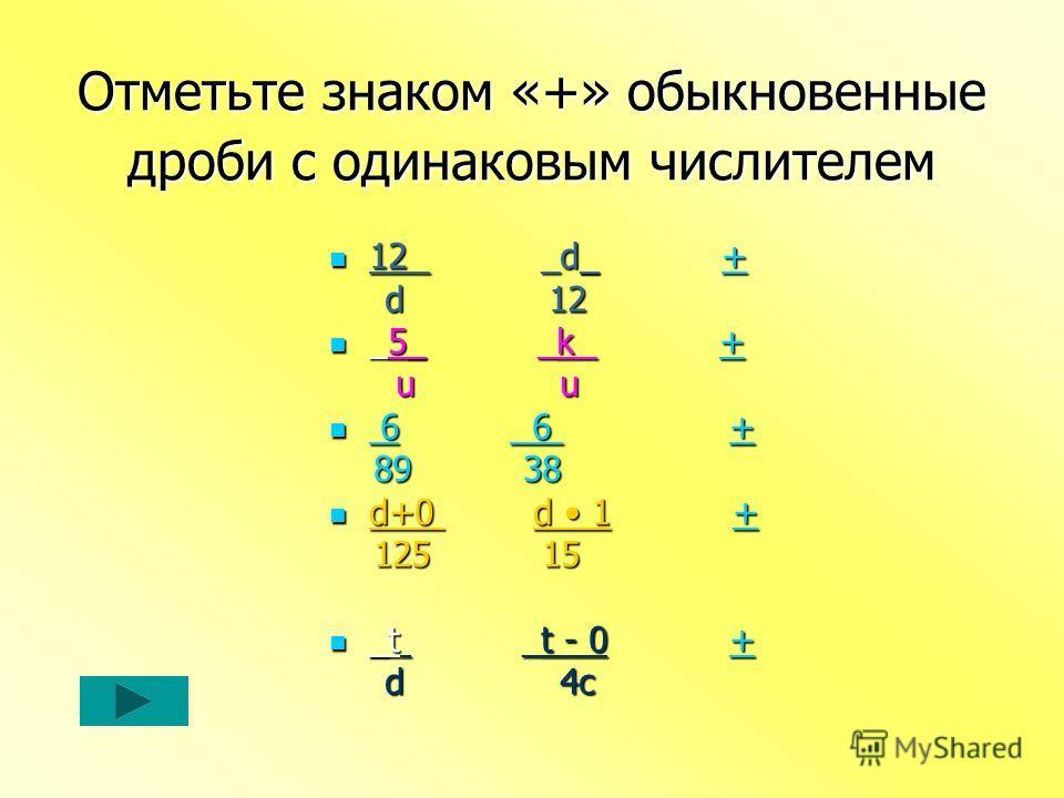 Отметьте знаком «+» обыкновенные дроби с одинаковым числителем 12 _d_ + 12 _d_ ++ d 12 d 12 _5_ _k + _5_ _k ++ u u u u 6 6 + 6 6 ++ 89 38 89 38 d+0 d 1 + d+0 d 1 ++ 125 15 125 15 _t _t - 0 + _t _t - 0 ++ d 4c d 4c