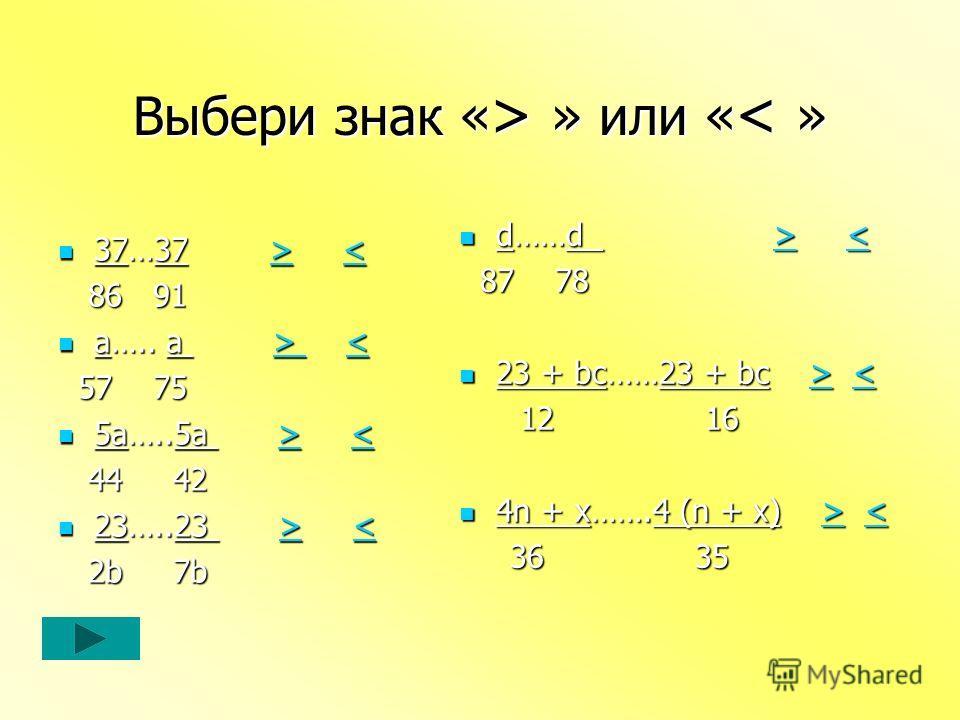 Выбери знак « > » или « » или « < » 37…37 > < 86 91 86 91 a….. a >   < 57 75 57 75 5a…..5a > < 44 42 44 42 23…..23 > < 2b 7b 2b 7b d……d > < 87 78 87 78 23 + bc……23 + bc > < 12 16 12 16 4n + x…….4 (n + x) > < 36 35 36 35