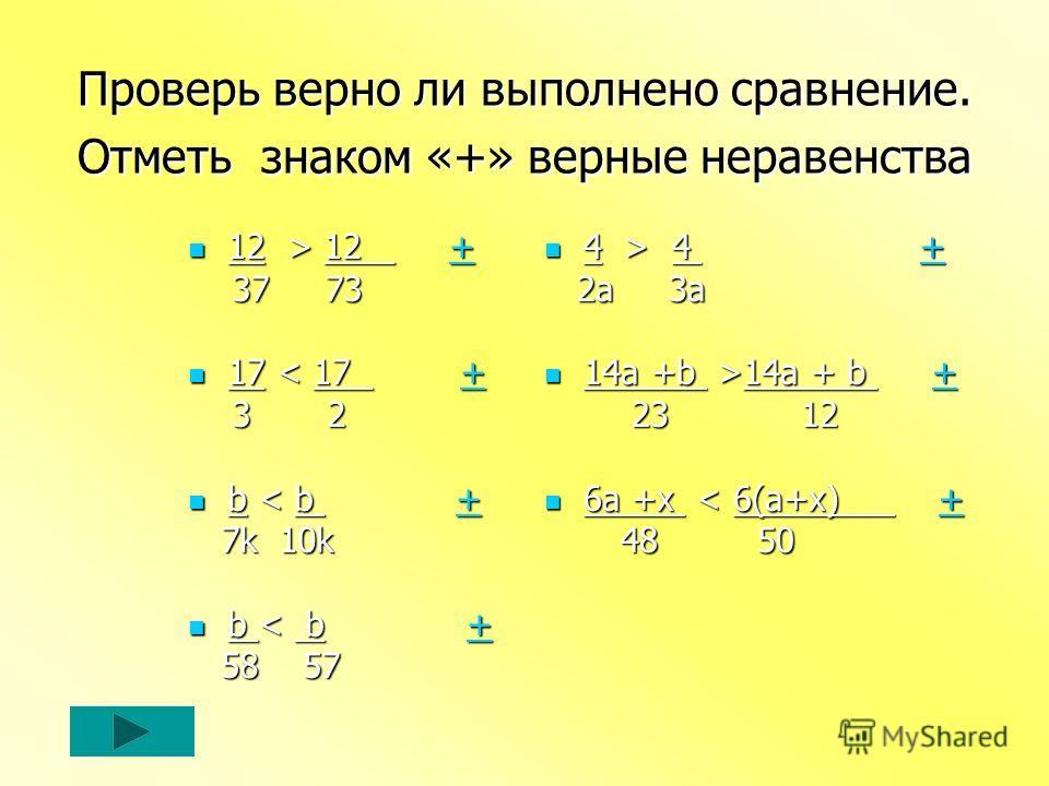 Проверь верно ли выполнено сравнение. Отметь знаком «+» верные неравенства 12 > 12 + 12 > 12 ++ 37 73 37 73 17 < 17 + 17 < 17 ++ 3 2 3 2 b < b + b < b ++ 7k 10k 7k 10k b < b + b < b ++ 58 57 58 57 4 > 4 + 4 > 4 ++ 2a 3a 2a 3a 14a +b >14a + b + 14a +b