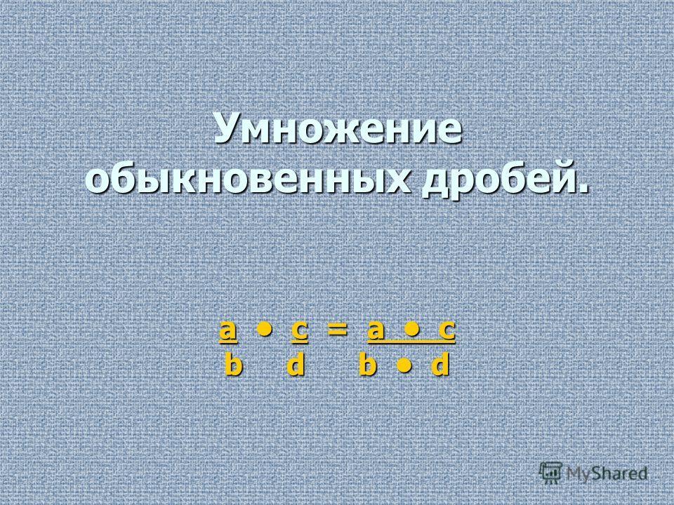 Умножение обыкновенных дробей. a c = a c b d b d